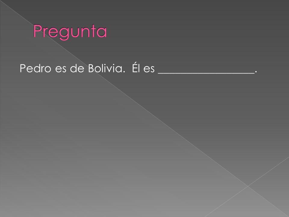 Pregunta Pedro es de Bolivia. Él es _________________.