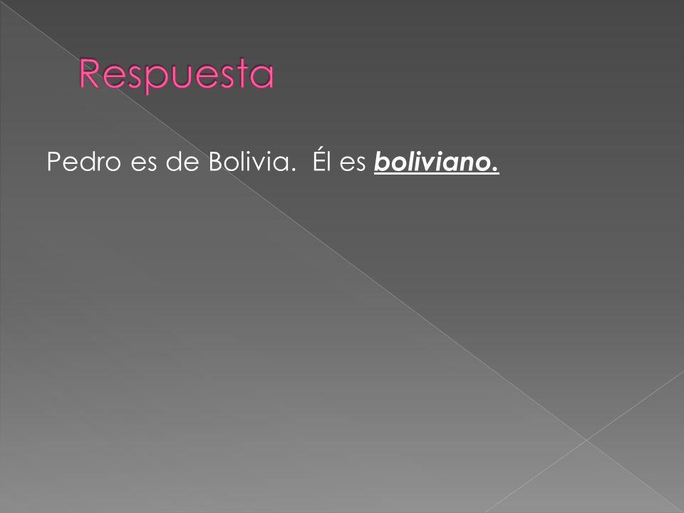 Respuesta Pedro es de Bolivia. Él es boliviano.