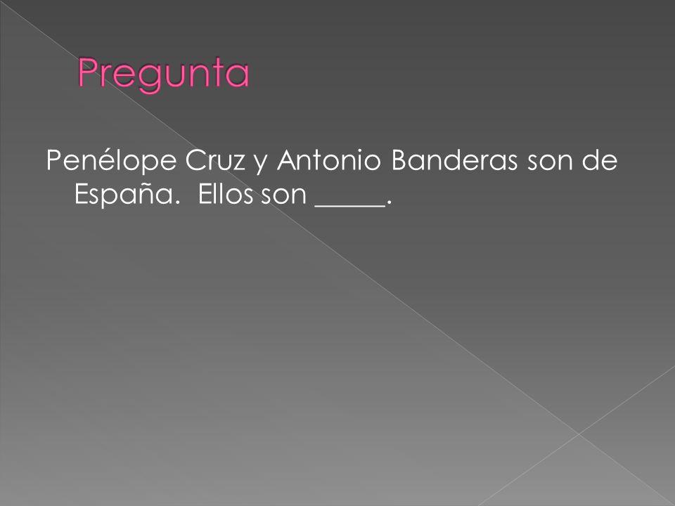 Pregunta Penélope Cruz y Antonio Banderas son de España. Ellos son _____.
