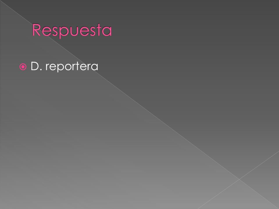 Respuesta D. reportera