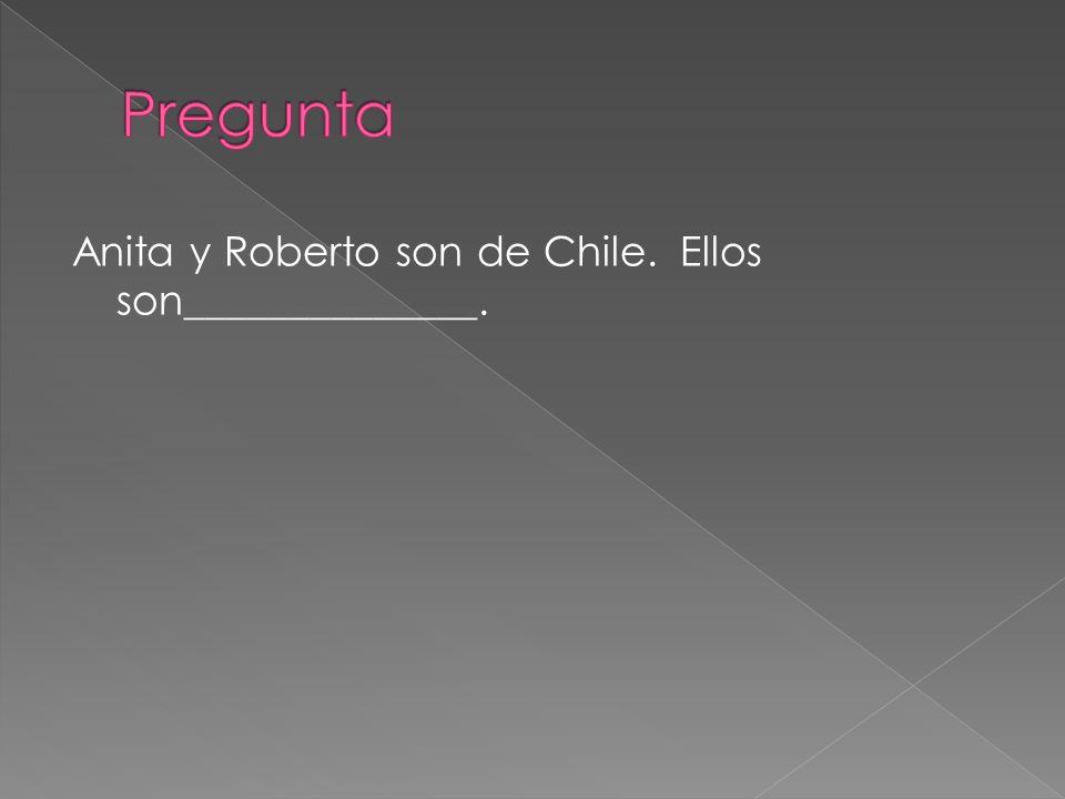 Pregunta Anita y Roberto son de Chile. Ellos son______________.