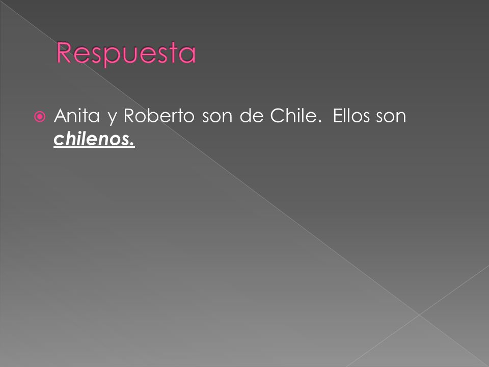 Respuesta Anita y Roberto son de Chile. Ellos son chilenos.