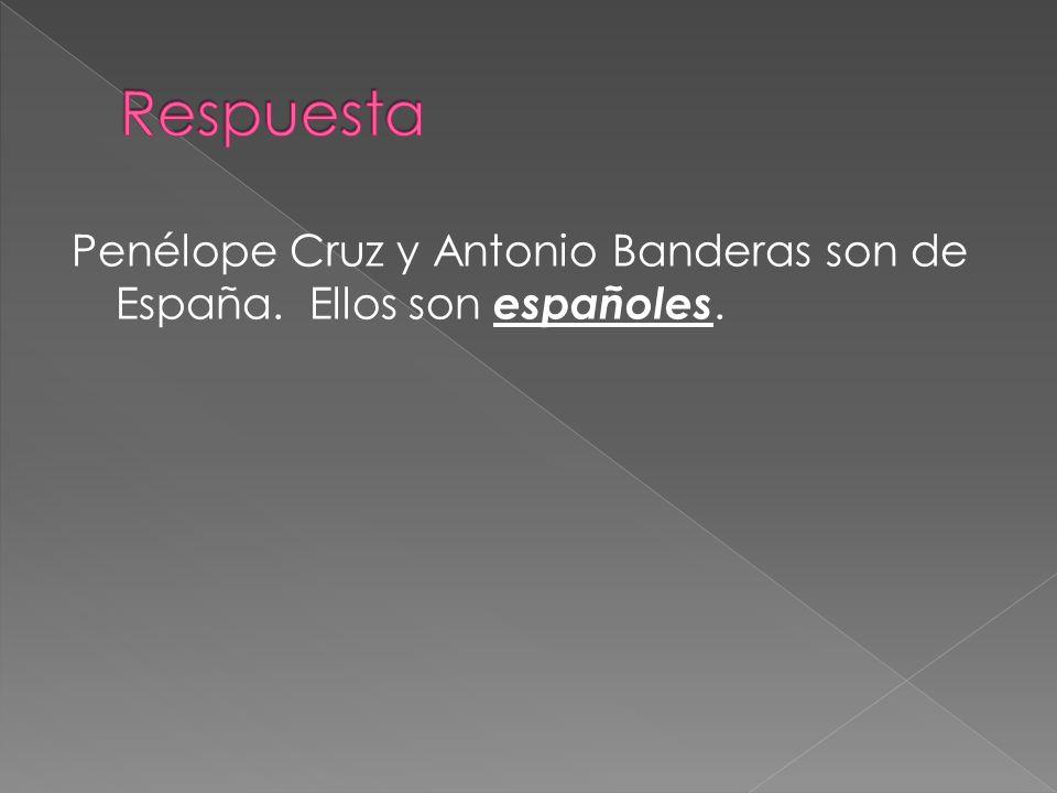 Respuesta Penélope Cruz y Antonio Banderas son de España. Ellos son españoles.