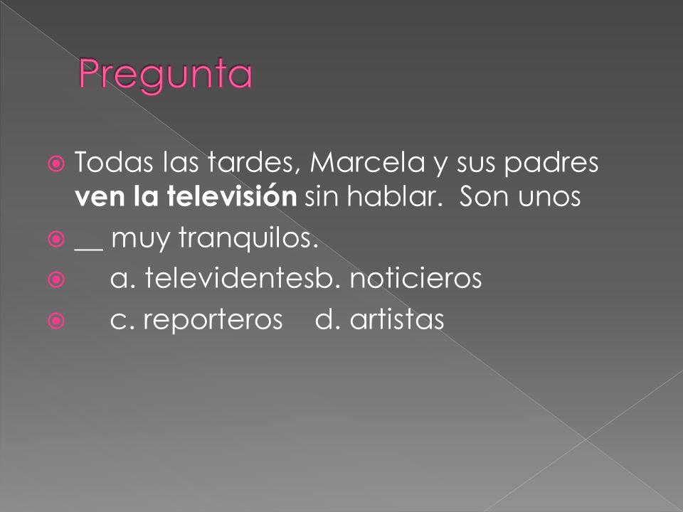 Pregunta Todas las tardes, Marcela y sus padres ven la televisión sin hablar. Son unos. __ muy tranquilos.