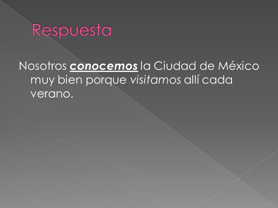 Respuesta Nosotros conocemos la Ciudad de México muy bien porque visitamos allí cada verano.