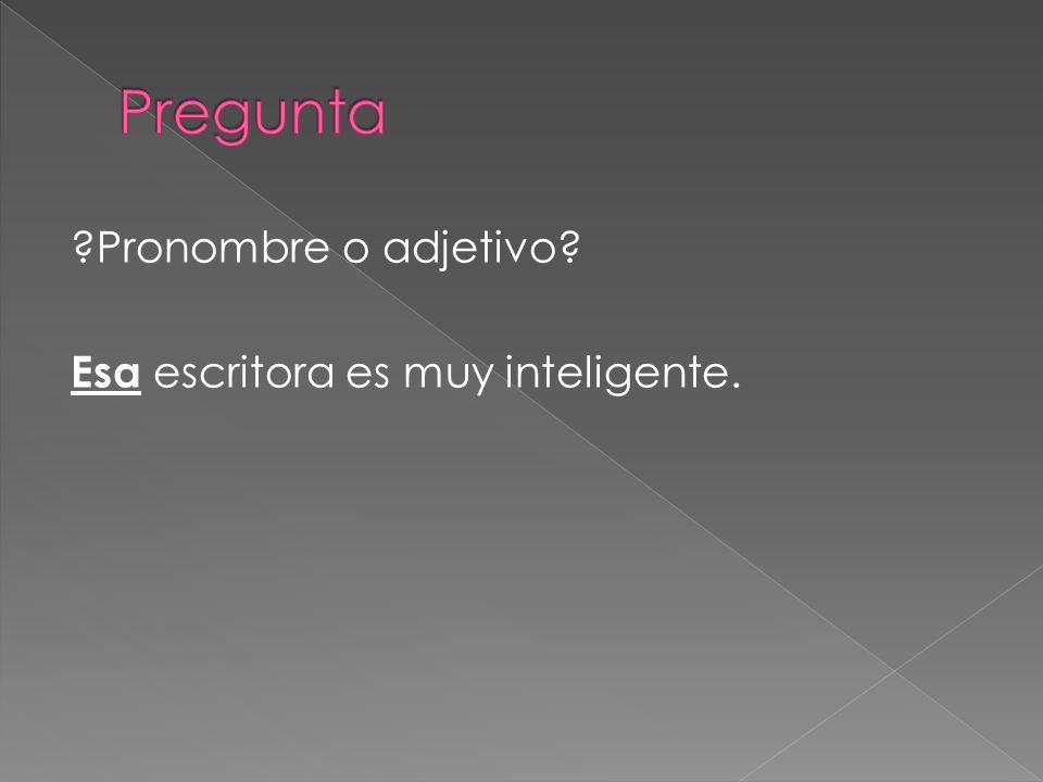 Pregunta Pronombre o adjetivo Esa escritora es muy inteligente.