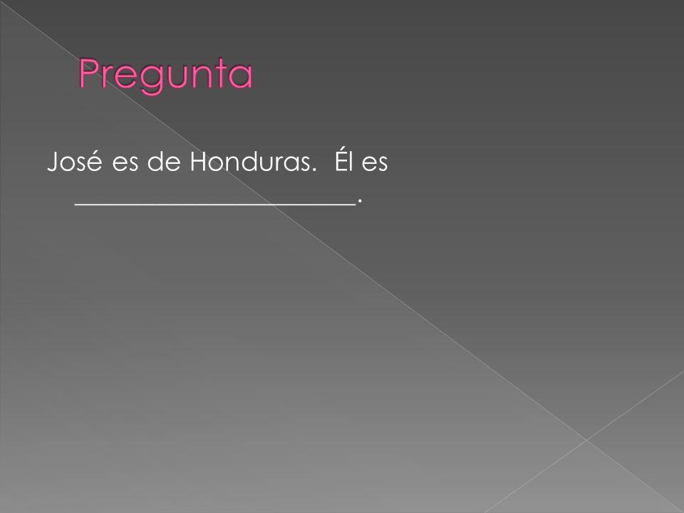 Pregunta José es de Honduras. Él es _____________________.