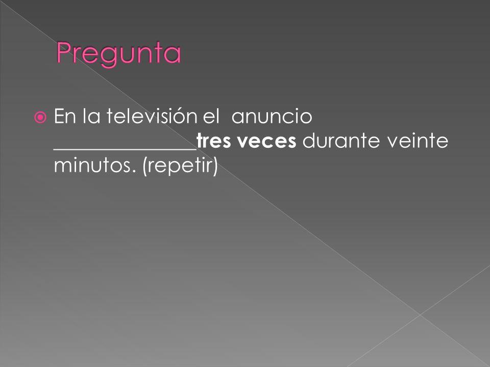 Pregunta En la televisión el anuncio ______________tres veces durante veinte minutos. (repetir)
