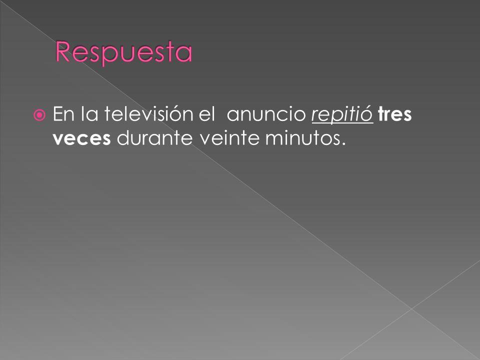 Respuesta En la televisión el anuncio repitió tres veces durante veinte minutos.