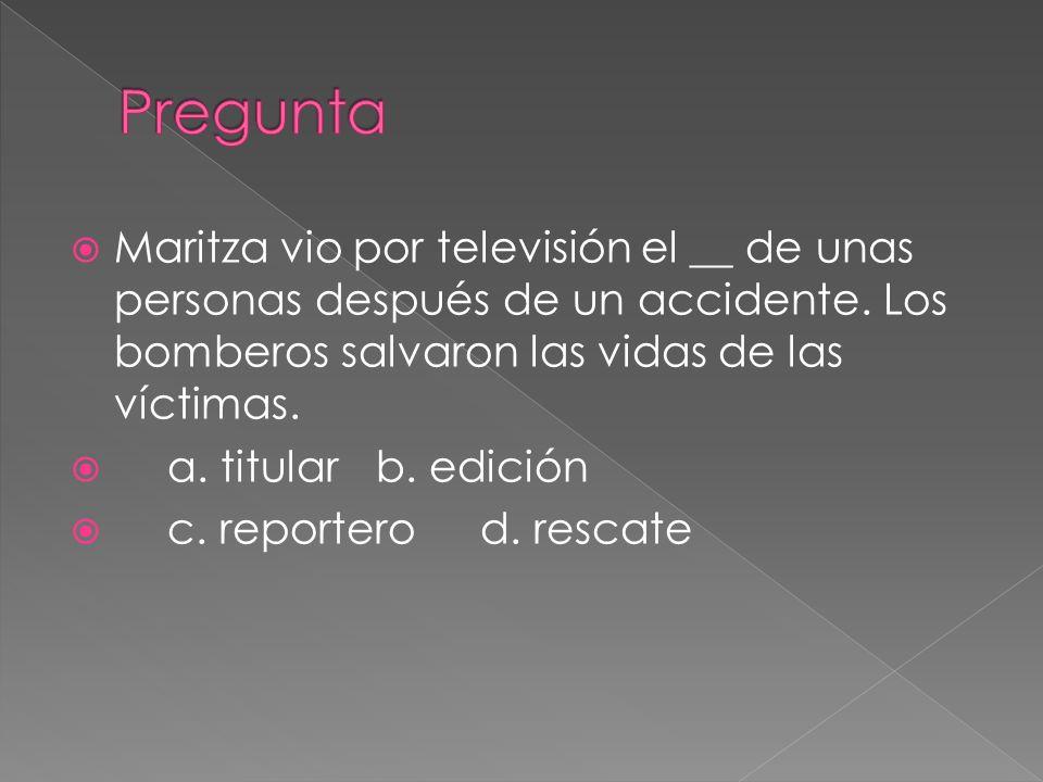 Pregunta Maritza vio por televisión el __ de unas personas después de un accidente. Los bomberos salvaron las vidas de las víctimas.