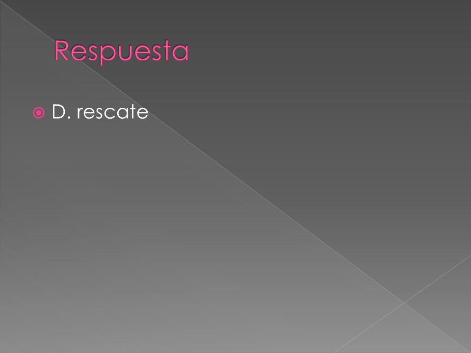 Respuesta D. rescate