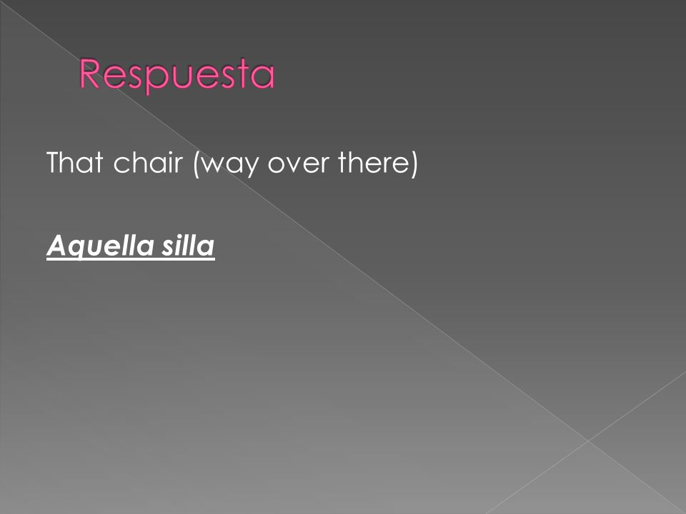 Respuesta That chair (way over there) Aquella silla