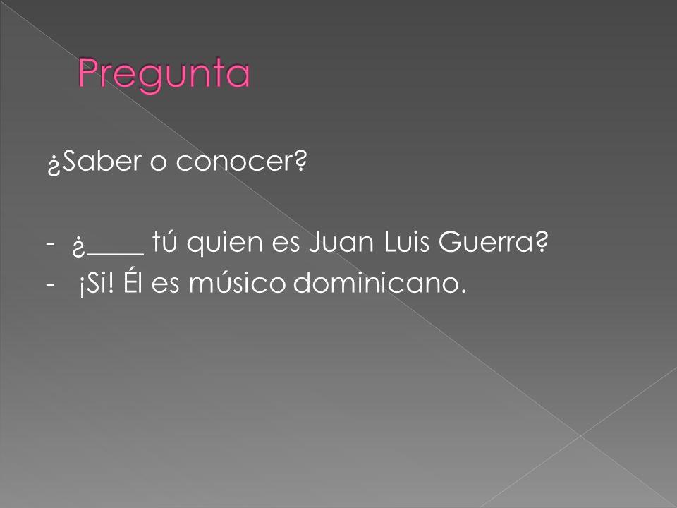 Pregunta ¿Saber o conocer - ¿____ tú quien es Juan Luis Guerra - ¡Si! Él es músico dominicano.