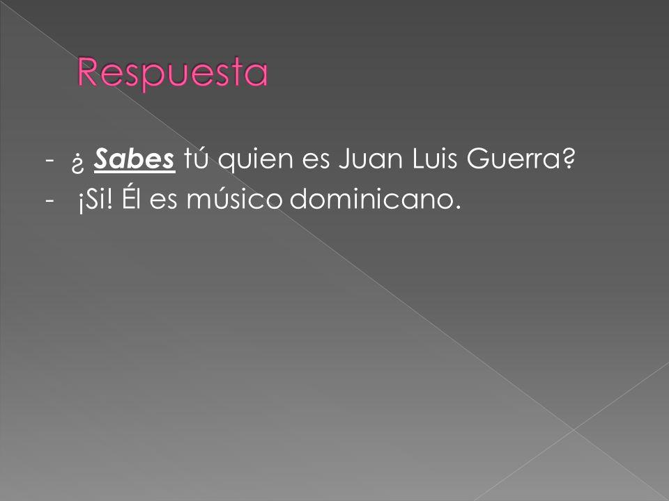 Respuesta - ¿ Sabes tú quien es Juan Luis Guerra - ¡Si! Él es músico dominicano.