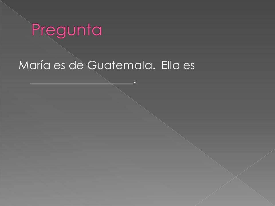 Pregunta María es de Guatemala. Ella es __________________.