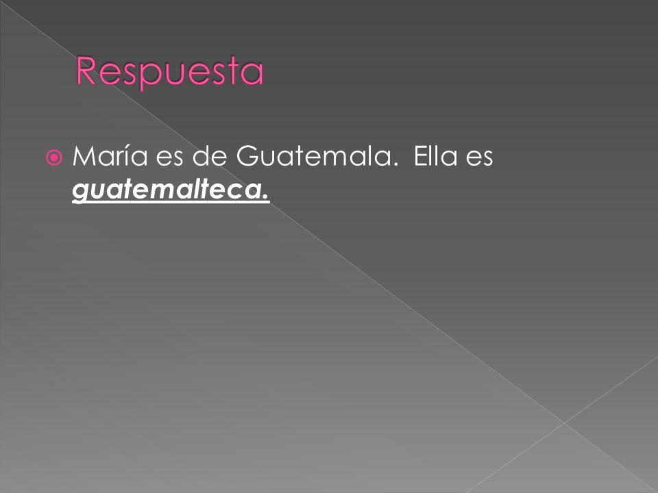 Respuesta María es de Guatemala. Ella es guatemalteca.