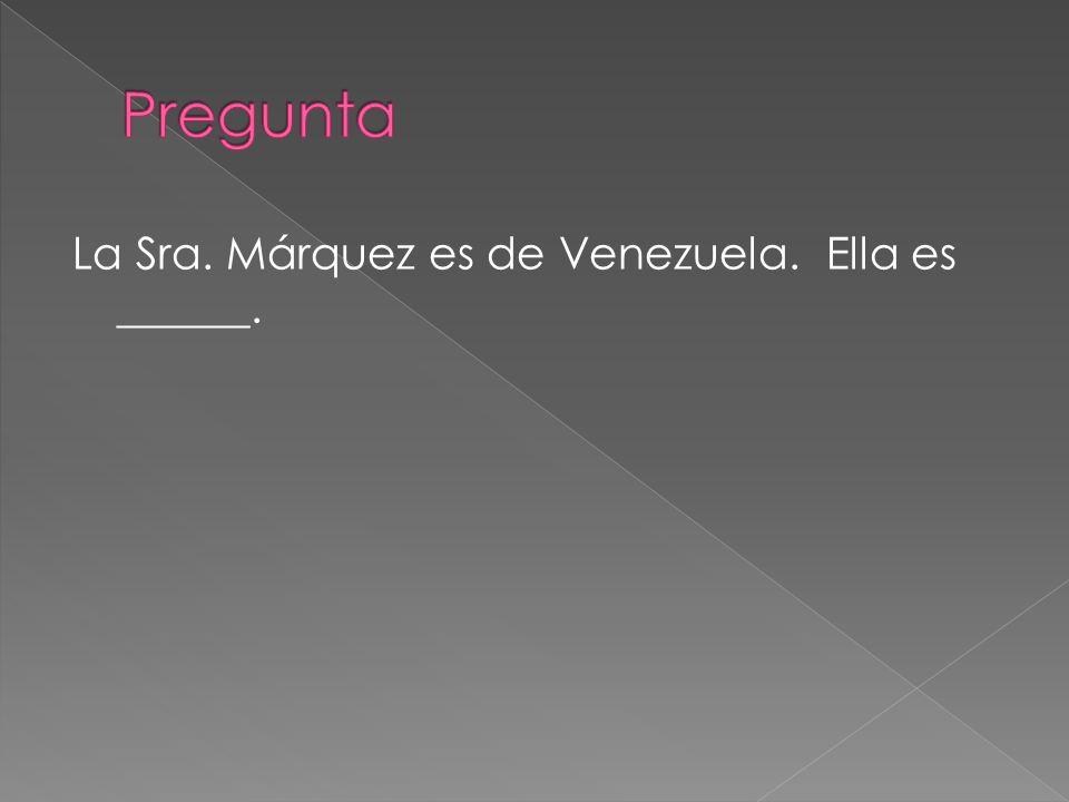 Pregunta La Sra. Márquez es de Venezuela. Ella es ______.