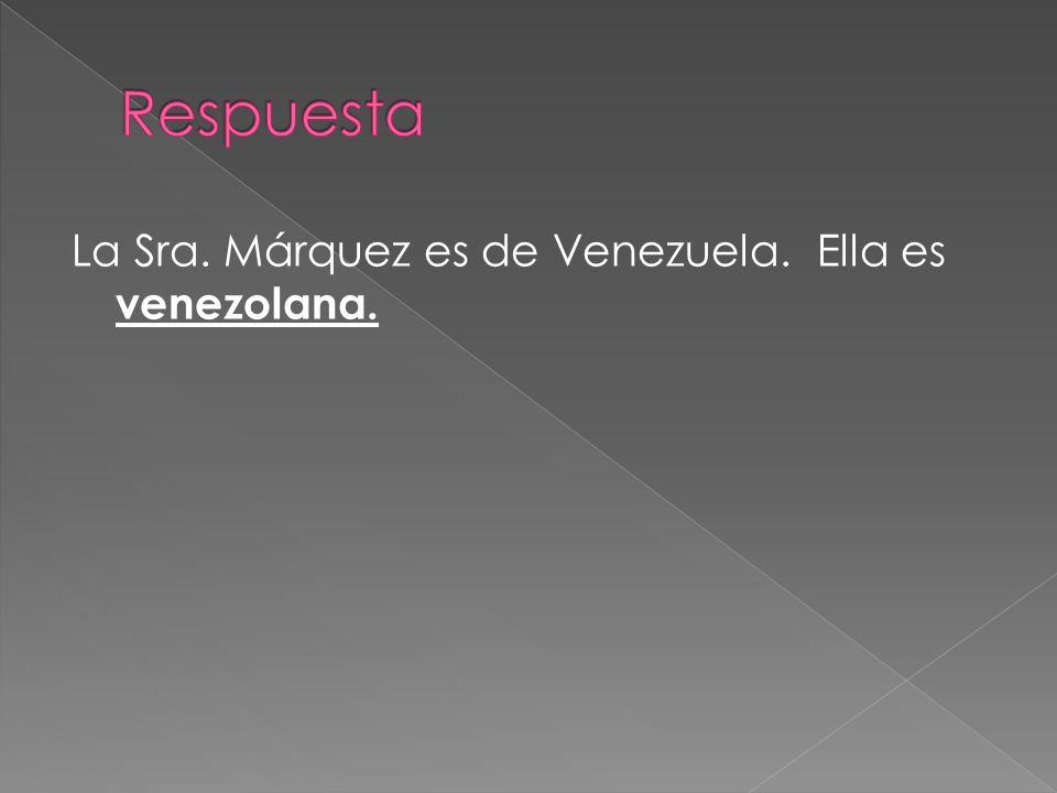 Respuesta La Sra. Márquez es de Venezuela. Ella es venezolana.
