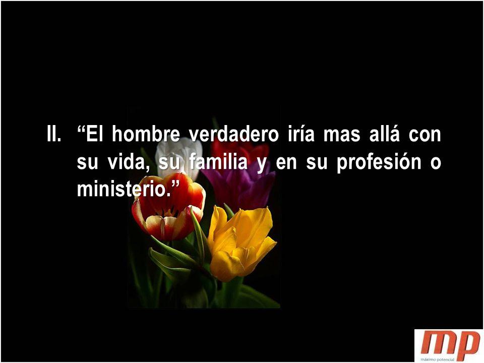 El hombre verdadero iría mas allá con su vida, su familia y en su profesión o ministerio.