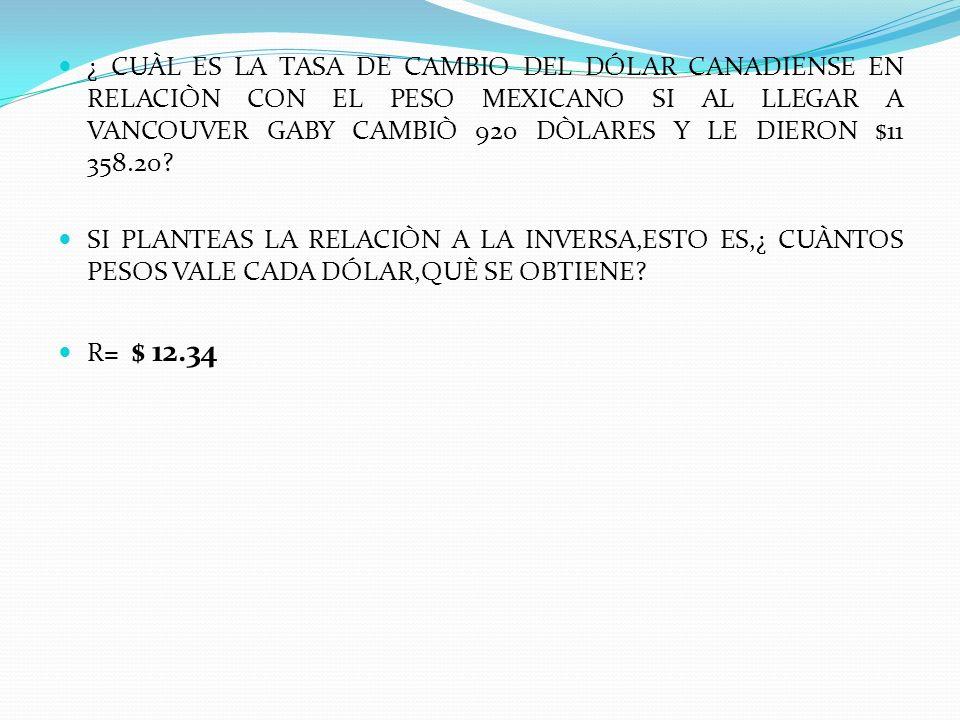 ¿ CUÀL ES LA TASA DE CAMBIO DEL DÓLAR CANADIENSE EN RELACIÒN CON EL PESO MEXICANO SI AL LLEGAR A VANCOUVER GABY CAMBIÒ 920 DÒLARES Y LE DIERON $11 358.20