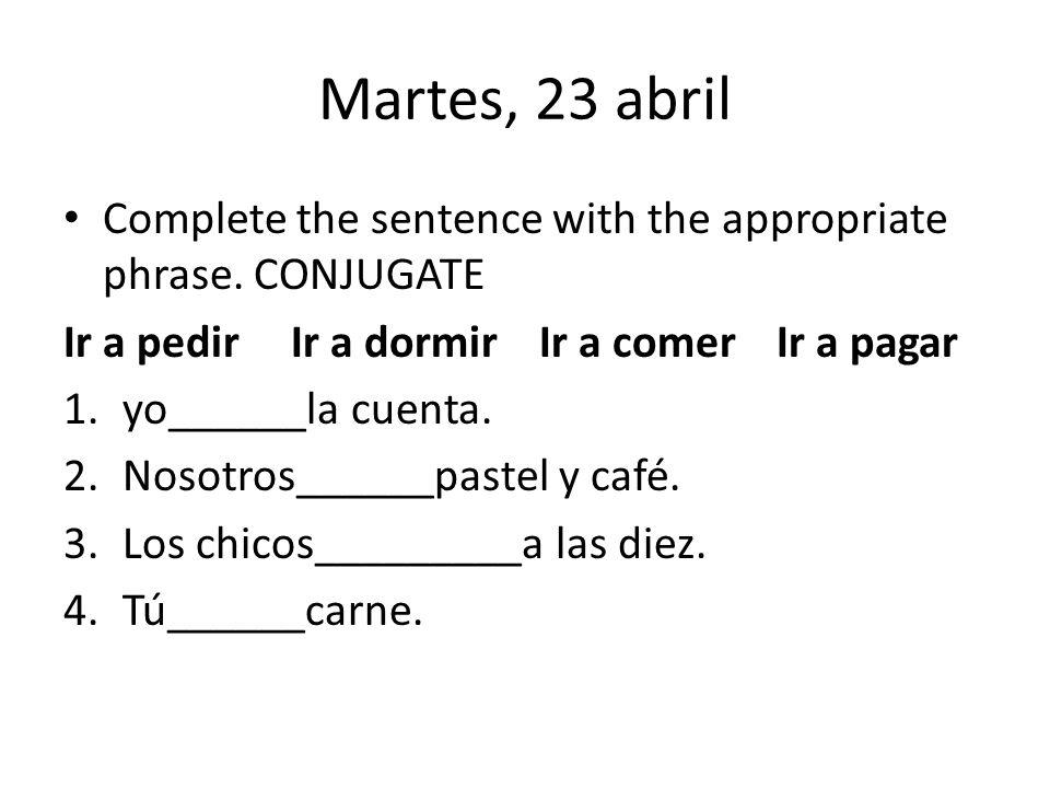 Martes, 23 abril Complete the sentence with the appropriate phrase. CONJUGATE. Ir a pedir Ir a dormir Ir a comer Ir a pagar.