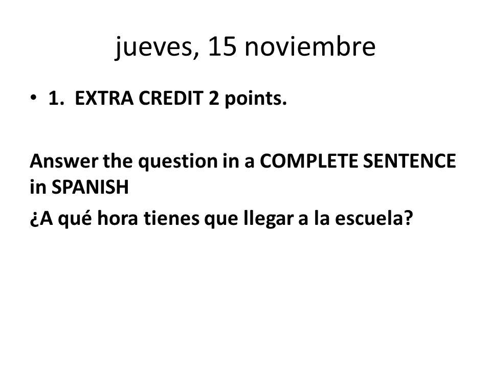 jueves, 15 noviembre 1. EXTRA CREDIT 2 points.