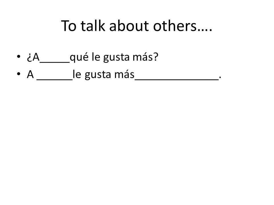 To talk about others…. ¿A_____qué le gusta más