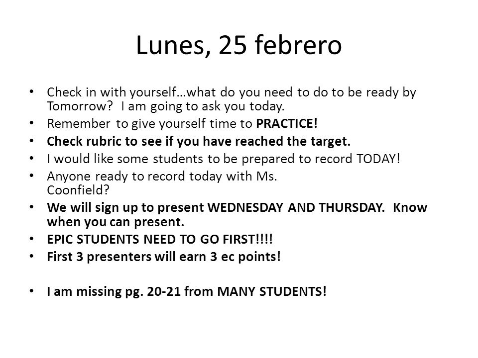 Lunes, 25 febrero Check in with yourself…what do you need to do to be ready by Tomorrow I am going to ask you today.