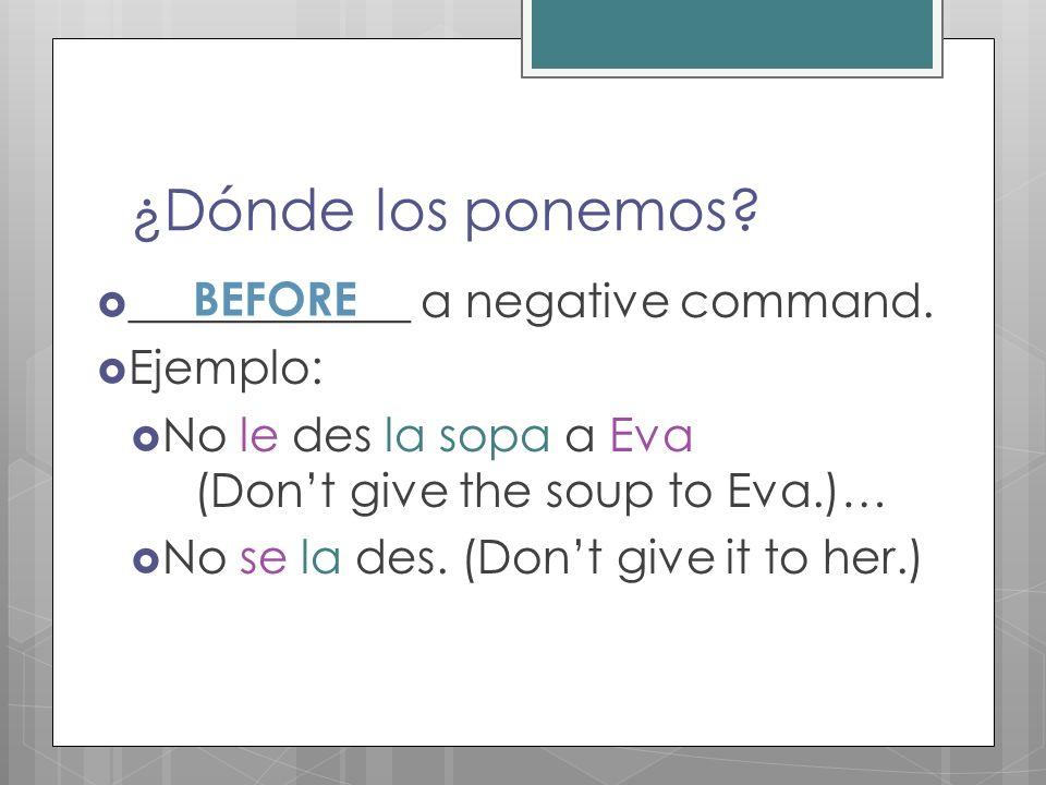 ¿Dónde los ponemos ____________ a negative command. BEFORE Ejemplo: