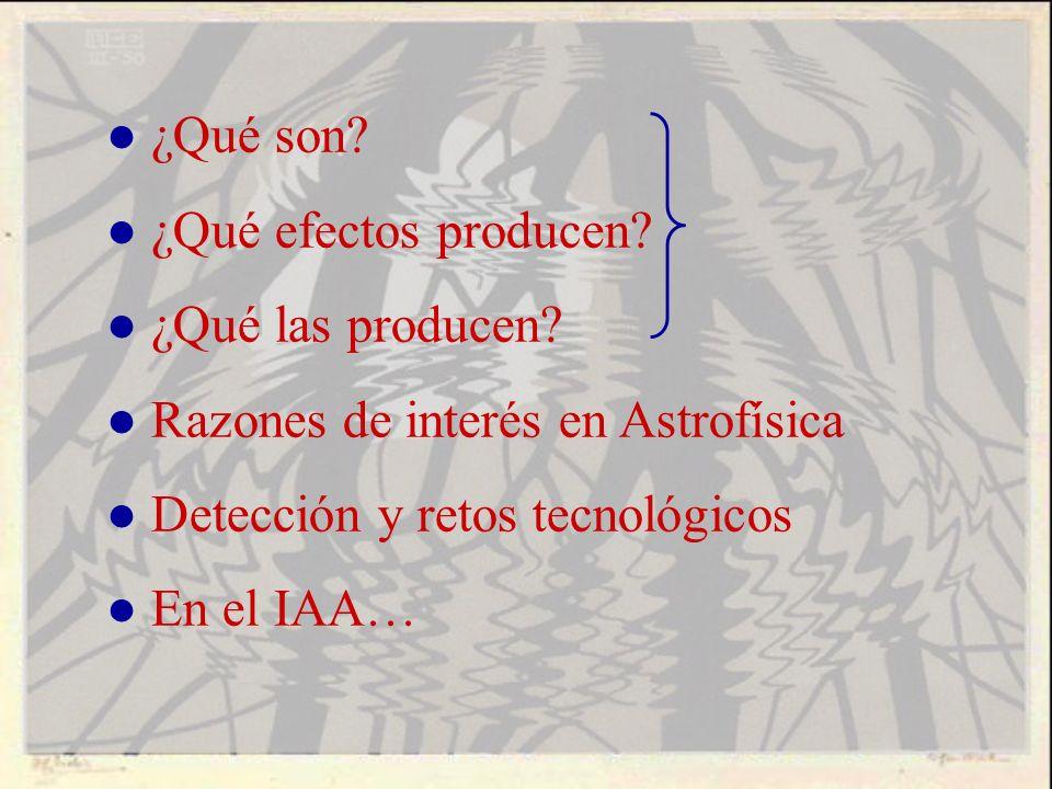 ● ¿Qué son ● ¿Qué efectos producen ● ¿Qué las producen ● Razones de interés en Astrofísica. ● Detección y retos tecnológicos.