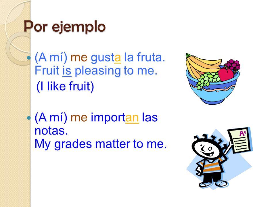 Por ejemplo (A mí) me gusta la fruta. Fruit is pleasing to me.