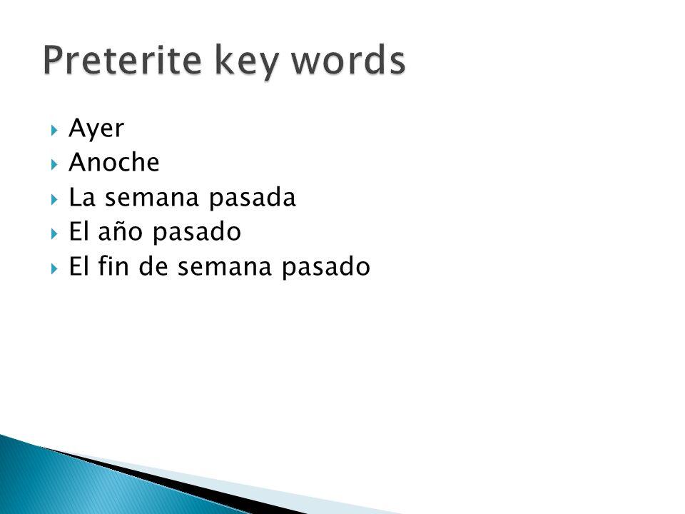 Preterite key words Ayer Anoche La semana pasada El año pasado