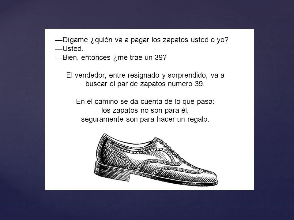 —Dígame ¿quién va a pagar los zapatos usted o yo —Usted.