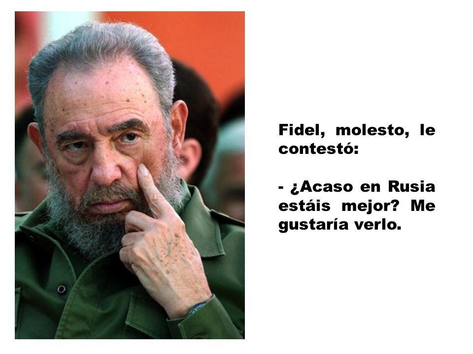 Fidel, molesto, le contestó: