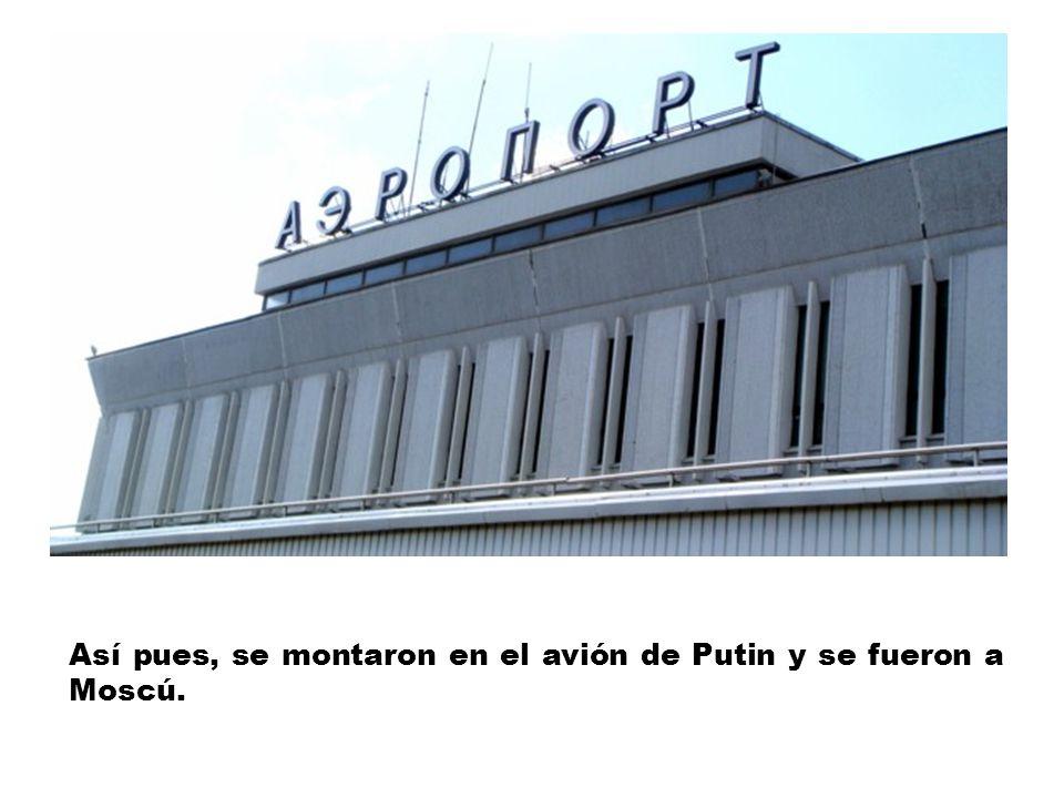Así pues, se montaron en el avión de Putin y se fueron a Moscú.