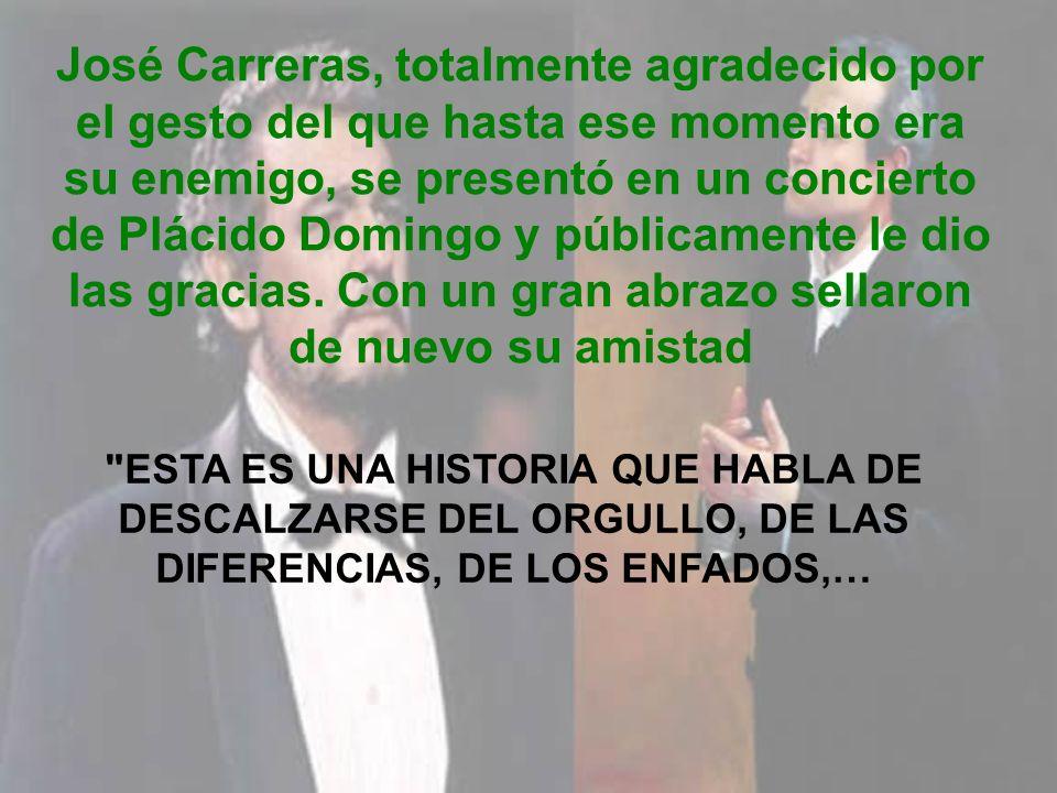 José Carreras, totalmente agradecido por el gesto del que hasta ese momento era su enemigo, se presentó en un concierto de Plácido Domingo y públicamente le dio las gracias. Con un gran abrazo sellaron de nuevo su amistad