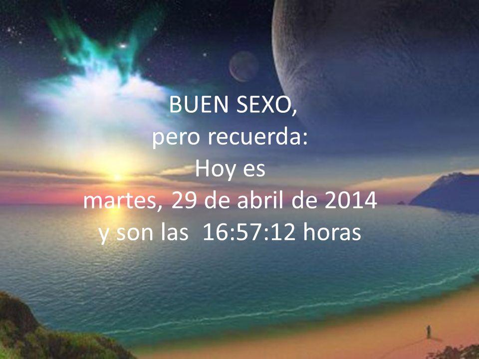 BUEN SEXO, pero recuerda: Hoy es miércoles, 29 de marzo de 2017 y son las 16:42:01 horas
