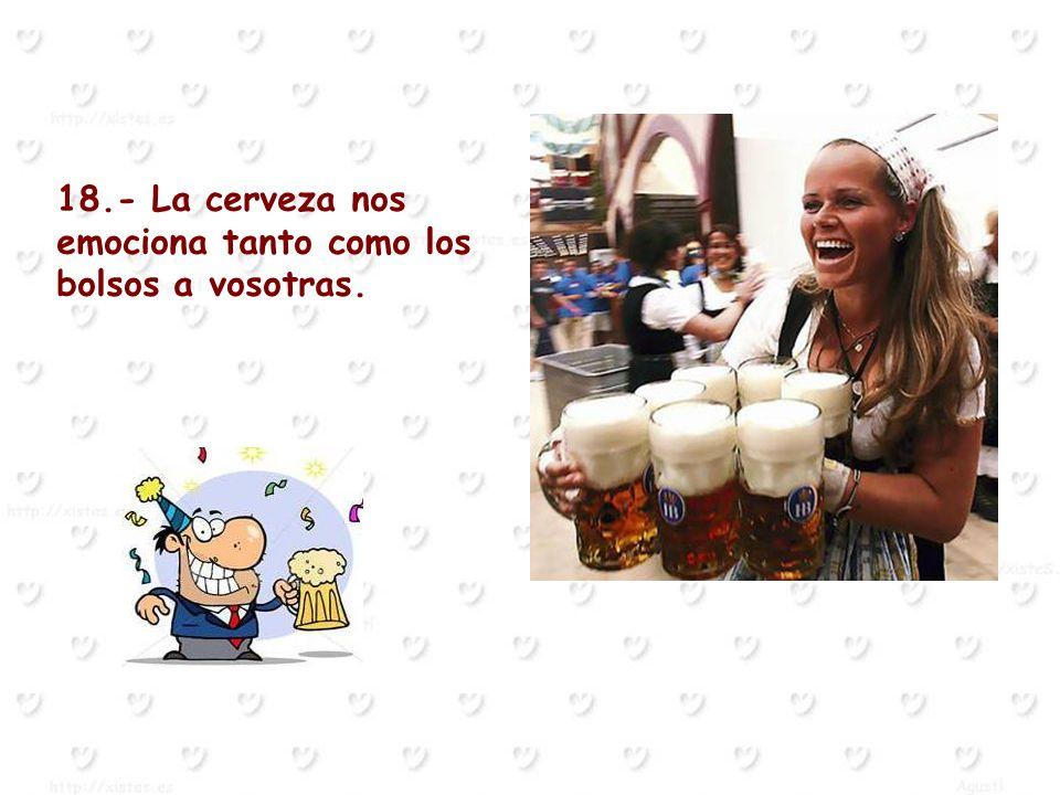 18.- La cerveza nos emociona tanto como los bolsos a vosotras.