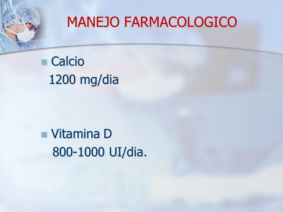 MANEJO FARMACOLOGICO Calcio 1200 mg/dia Vitamina D 800-1000 UI/dia.
