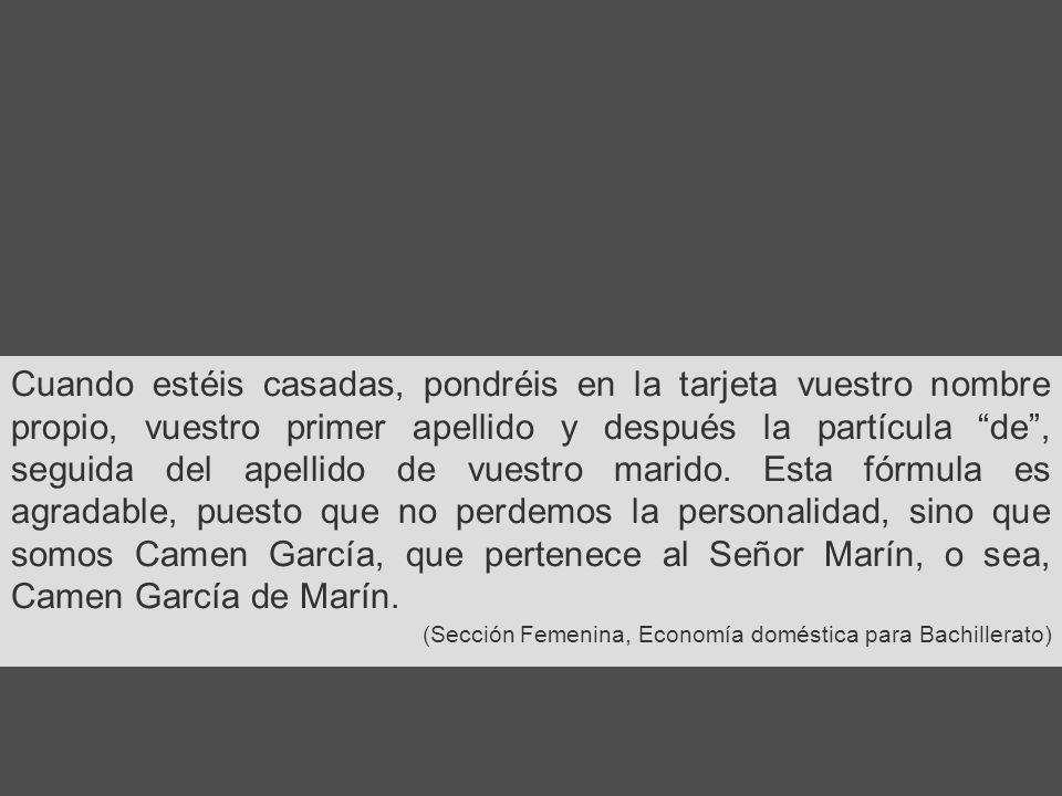 Cuando estéis casadas, pondréis en la tarjeta vuestro nombre propio, vuestro primer apellido y después la partícula de , seguida del apellido de vuestro marido. Esta fórmula es agradable, puesto que no perdemos la personalidad, sino que somos Camen García, que pertenece al Señor Marín, o sea, Camen García de Marín.
