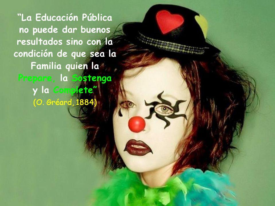 La Educación Pública no puede dar buenos resultados sino con la condición de que sea la Familia quien la Prepare, la Sostenga