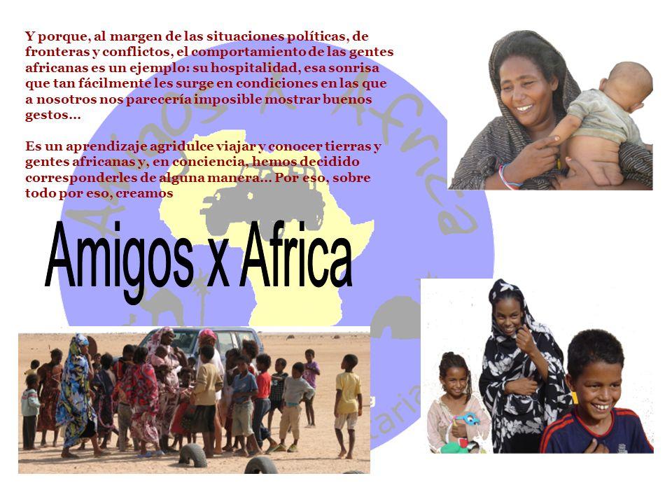 Y porque, al margen de las situaciones políticas, de fronteras y conflictos, el comportamiento de las gentes africanas es un ejemplo: su hospitalidad, esa sonrisa que tan fácilmente les surge en condiciones en las que a nosotros nos parecería imposible mostrar buenos gestos…