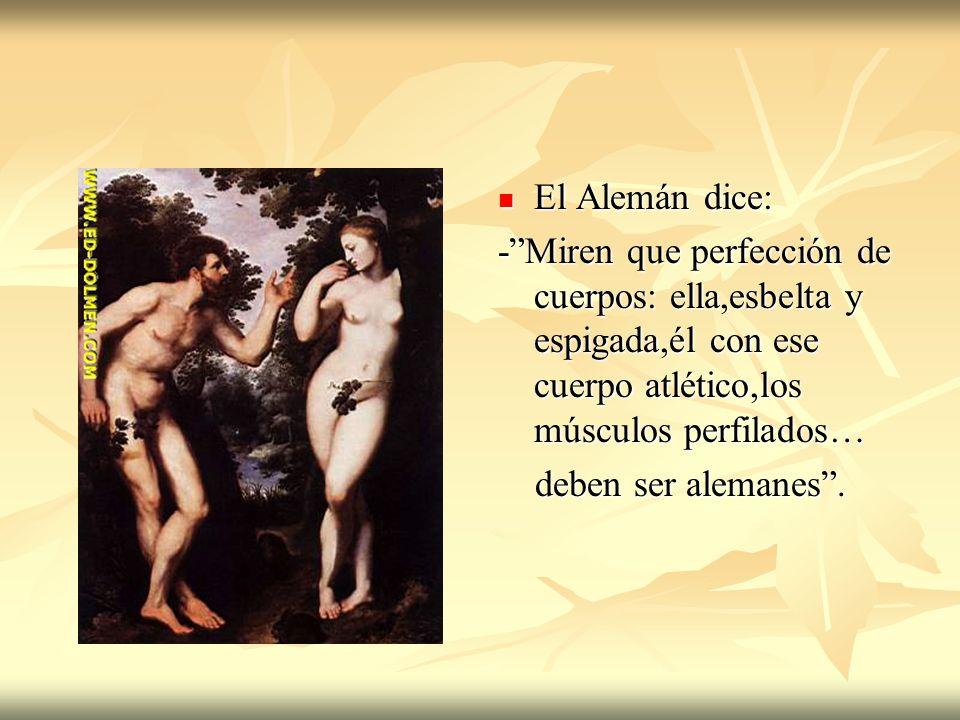 El Alemán dice: - Miren que perfección de cuerpos: ella,esbelta y espigada,él con ese cuerpo atlético,los músculos perfilados…
