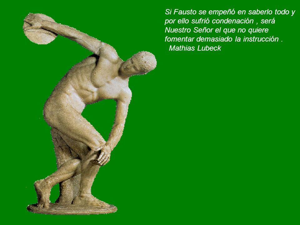Si Fausto se empeñó en saberlo todo y por ello sufrió condenación , será Nuestro Señor el que no quiere fomentar demasiado la instrucción .