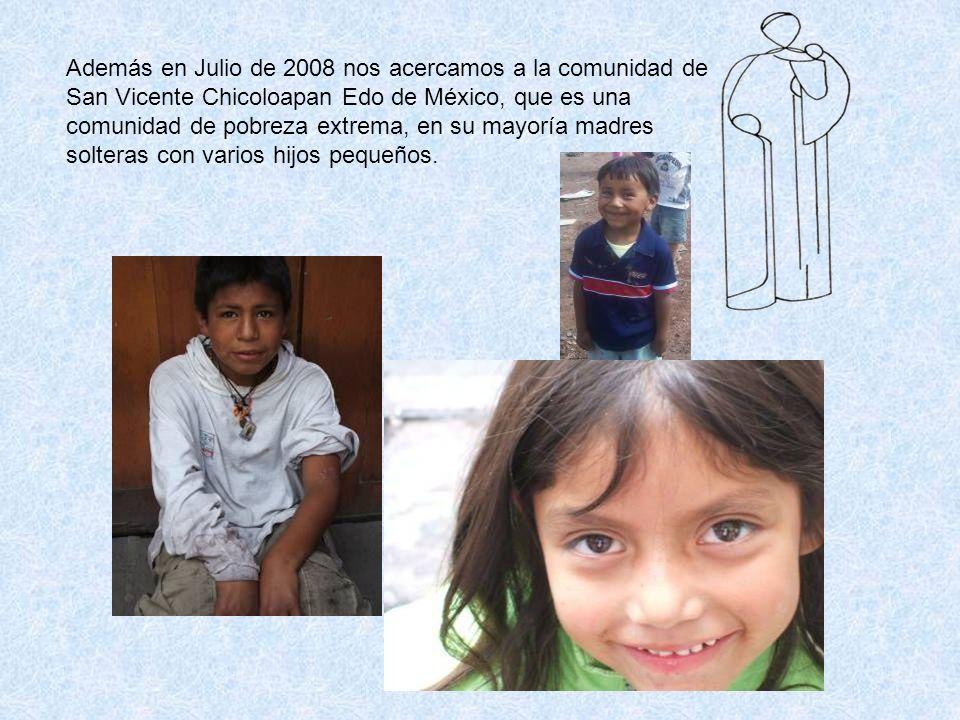 Además en Julio de 2008 nos acercamos a la comunidad de San Vicente Chicoloapan Edo de México, que es una comunidad de pobreza extrema, en su mayoría madres solteras con varios hijos pequeños.