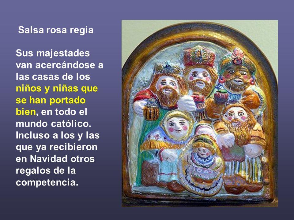 Salsa rosa regia Sus majestades van acercándose a las casas de los niños y niñas que se han portado bien, en todo el mundo católico.