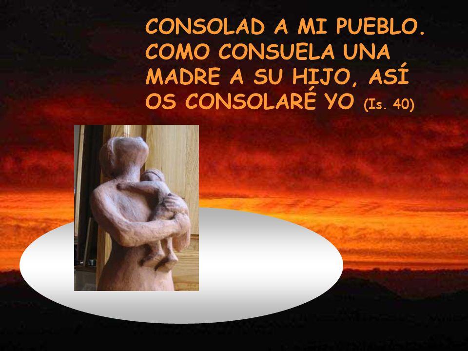 CONSOLAD A MI PUEBLO. COMO CONSUELA UNA MADRE A SU HIJO, ASÍ OS CONSOLARÉ YO (Is. 40)