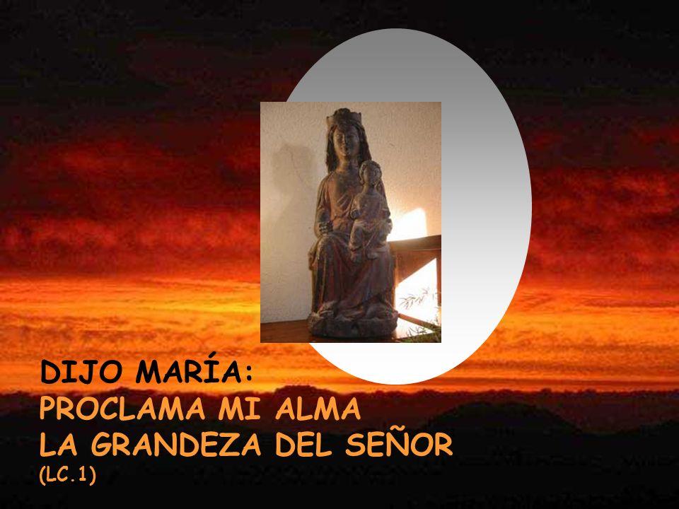 DIJO MARÍA: PROCLAMA MI ALMA LA GRANDEZA DEL SEÑOR (LC.1)