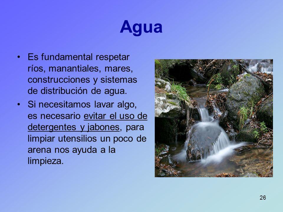 Agua Es fundamental respetar ríos, manantiales, mares, construcciones y sistemas de distribución de agua.