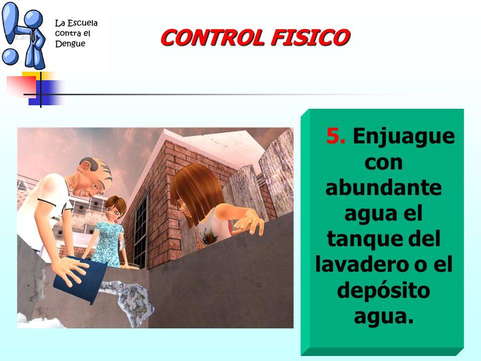 CONTROL FISICO 5. Enjuague con abundante agua el tanque del lavadero o el depósito agua.